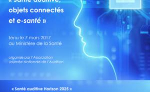 Actes du colloque Santé auditive, objets connectés et e-santé du 7 mars 2017 au Ministère de la Santé - organisé par l'association Journée Nationale de l'Audition